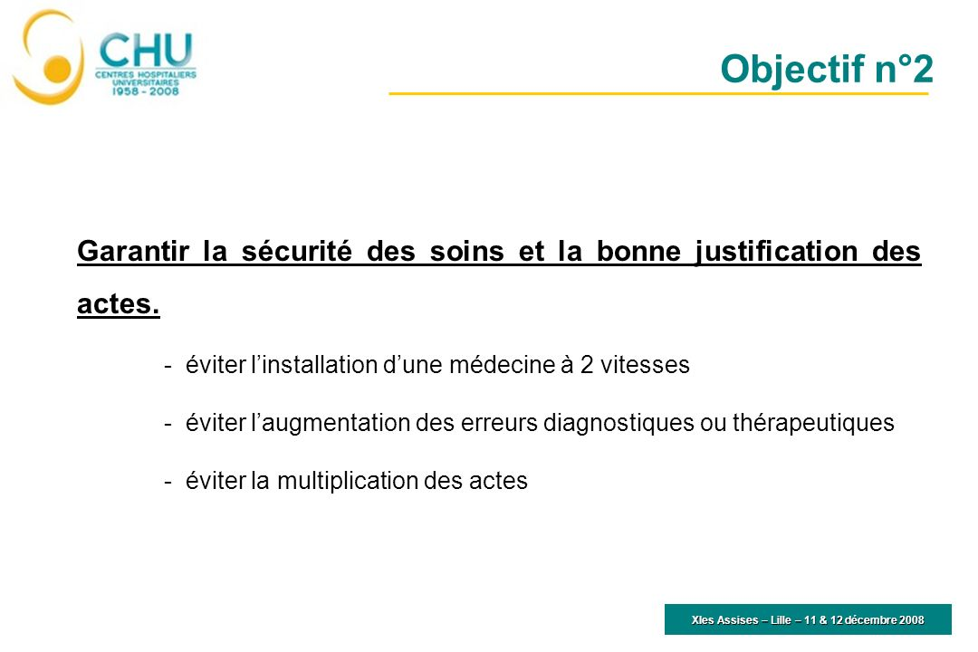 XIes Assises – Lille – 11 & 12 décembre 2008 Garantir la sécurité des soins et la bonne justification des actes. -éviter linstallation dune médecine à