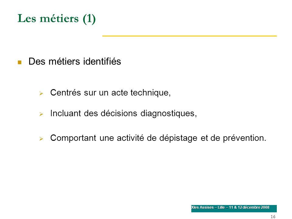 16 XIes Assises – Lille – 11 & 12 décembre 2008 Les métiers (1) Des métiers identifiés Centrés sur un acte technique, Incluant des décisions diagnosti