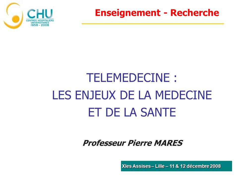 Enseignement - Recherche TELEMEDECINE : LES ENJEUX DE LA MEDECINE ET DE LA SANTE Professeur Pierre MARES XIes Assises – Lille – 11 & 12 décembre 2008