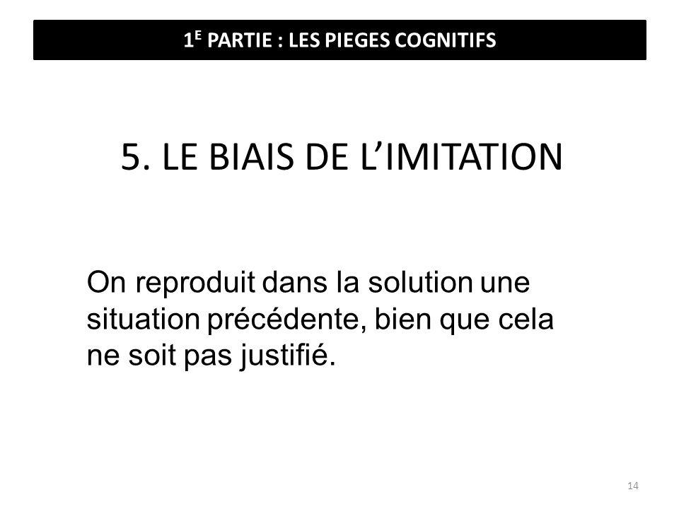 5. LE BIAIS DE LIMITATION On reproduit dans la solution une situation précédente, bien que cela ne soit pas justifié. 1 E PARTIE : LES PIEGES COGNITIF