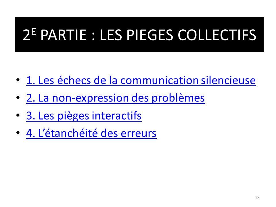 1. Les échecs de la communication silencieuse 2. La non-expression des problèmes 3. Les pièges interactifs 4. Létanchéité des erreurs 2 E PARTIE : LES