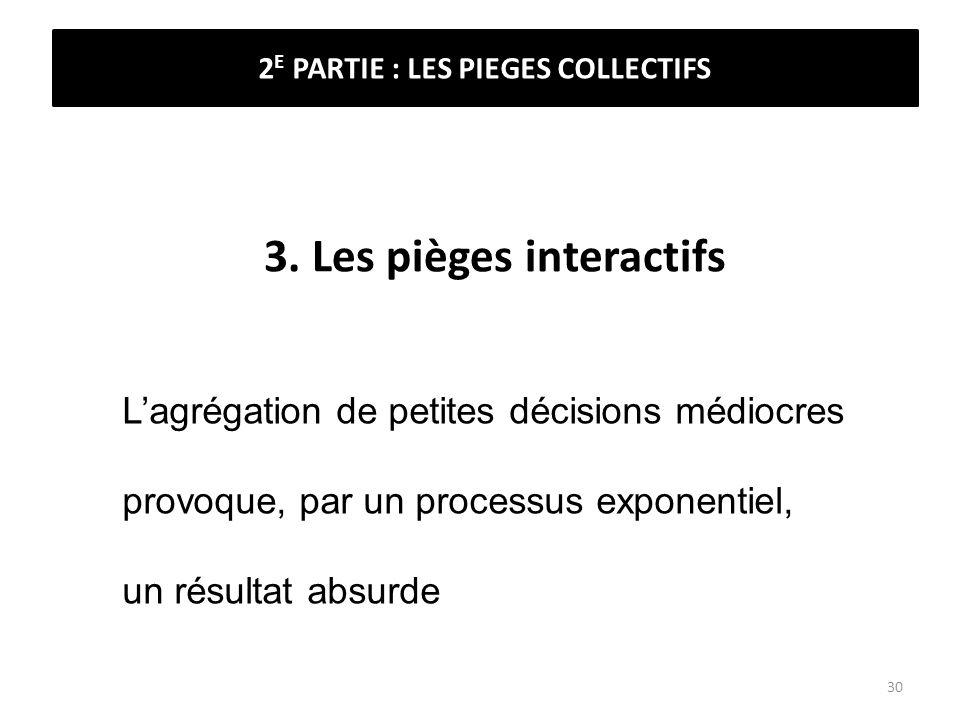 3. Les pièges interactifs Lagrégation de petites décisions médiocres provoque, par un processus exponentiel, un résultat absurde 2 E PARTIE : LES PIEG