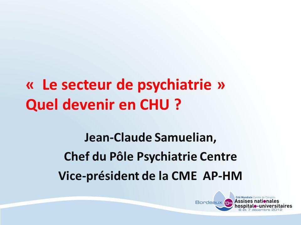 « Le secteur de psychiatrie » Quel devenir en CHU ? Jean-Claude Samuelian, Chef du Pôle Psychiatrie Centre Vice-président de la CME AP-HM