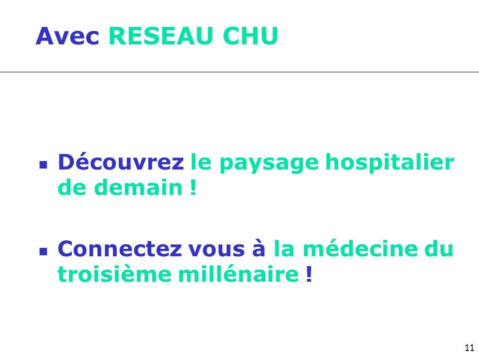 Avec RESEAU CHU Découvrez le paysage hospitalier de demain ! Connectez vous à la médecine du troisième millénaire ! 11