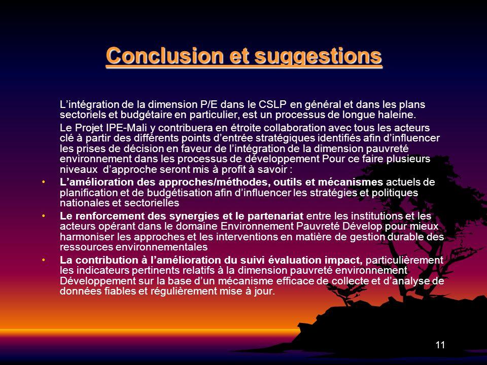 11 Conclusion et suggestions Lintégration de la dimension P/E dans le CSLP en général et dans les plans sectoriels et budgétaire en particulier, est u