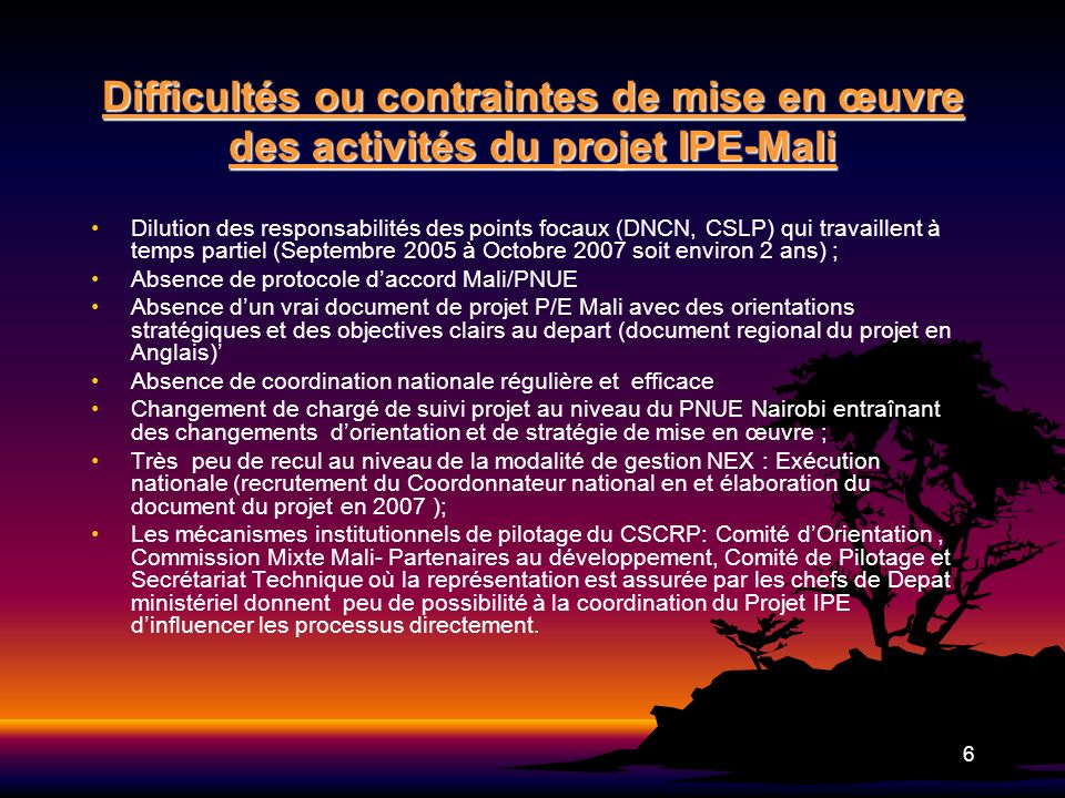 6 Difficultés ou contraintes de mise en œuvre des activités du projet IPE-Mali Dilution des responsabilités des points focaux (DNCN, CSLP) qui travail