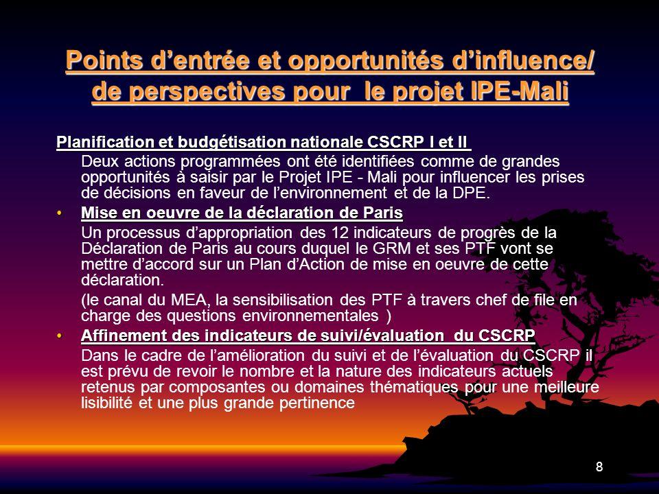 9 Points dentrée et opportunités dinfluence/ de perspectives pour le projet IPE-Mali (suite) Les Objectifs du Millénaire pour le Développement Aujourdhui, latteinte des OMD constitue une des grandes priorités du Mali où la plupart des stratégies et politiques nationales élaborées après 2000 y font référence (Plan daction décennal pour latteinte des OMD 2006-2015) Le Projet pourrait se faire invité à ces rencontres faire des notes de briefing des liens et ou articulations P/E, apporter lassistance requise aux groupes thématiques pour mieux prendre en compte les questions environnementales La politique de décentralisation La politique de décentralisation La décentralisation constitue un des cas les plus illustratifs de la faiblesse de la prise en compte de la dimension environnementale dans les programmes et plans de développement malgré lexistence de textes de base.