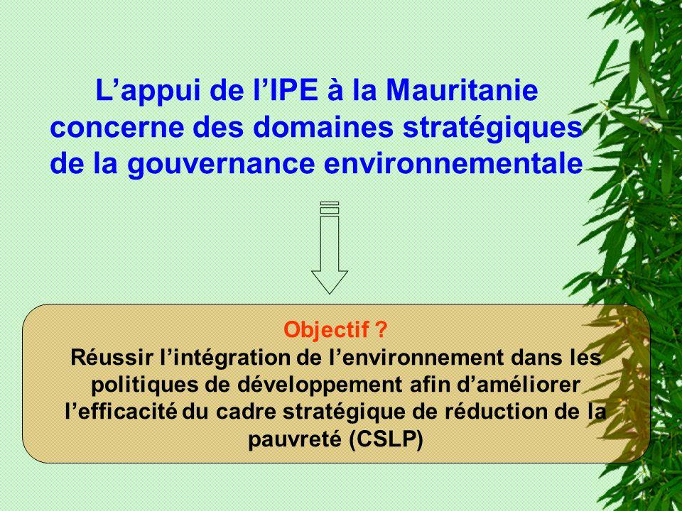 Lappui de lIPE à la Mauritanie concerne des domaines stratégiques de la gouvernance environnementale Objectif ? Réussir lintégration de lenvironnement