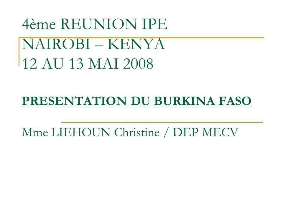 4ème REUNION IPE NAIROBI – KENYA 12 AU 13 MAI 2008 PRESENTATION DU BURKINA FASO Mme LIEHOUN Christine / DEP MECV