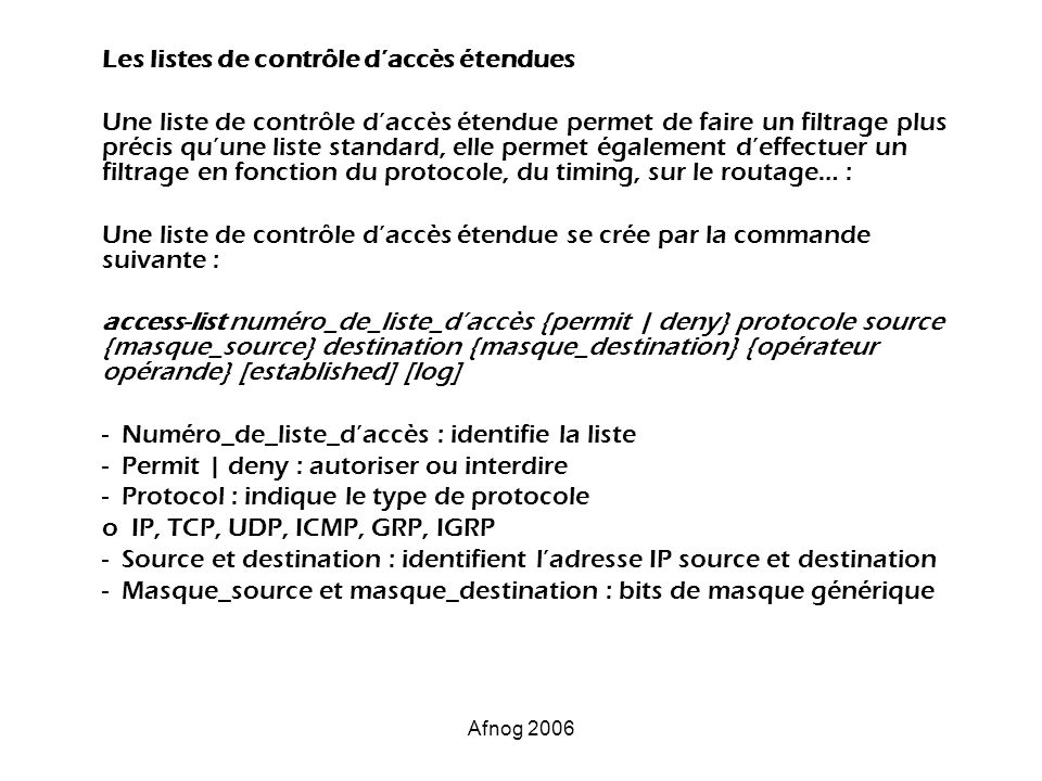 Afnog 2006 Les listes de contrôle daccès étendues Une liste de contrôle daccès étendue permet de faire un filtrage plus précis quune liste standard, e