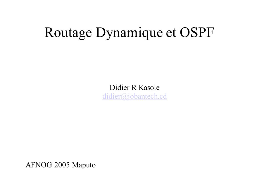 Routage Dynamique et OSPF Didier R Kasole didier@jobantech.cd AFNOG 2005 Maputo