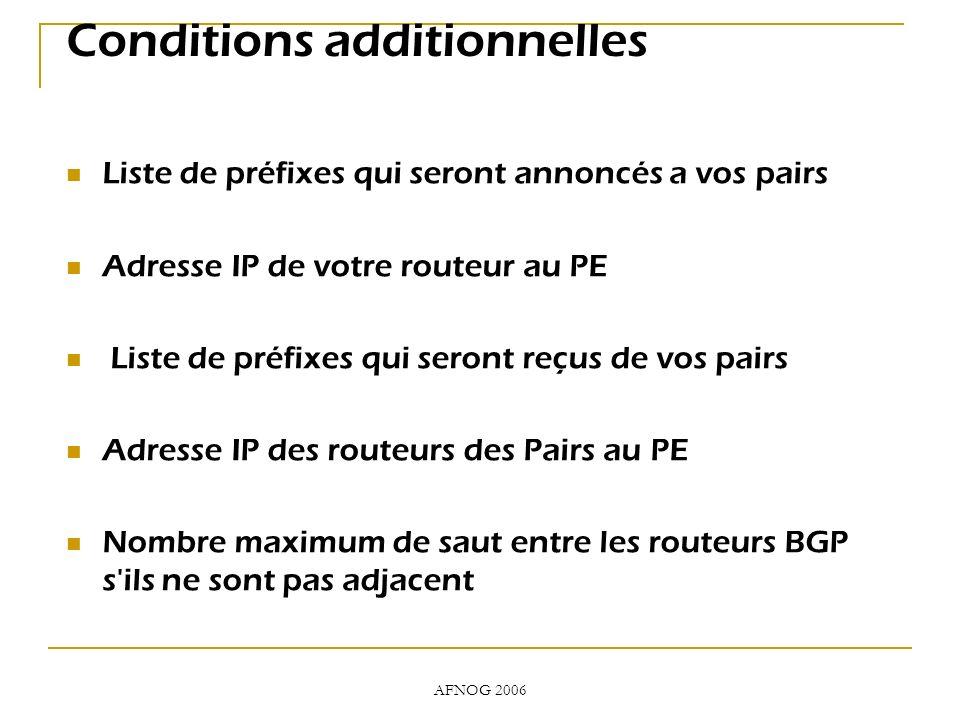 AFNOG 2006 Conditions additionnelles Liste de préfixes qui seront annoncés a vos pairs Adresse IP de votre routeur au PE Liste de préfixes qui seront reçus de vos pairs Adresse IP des routeurs des Pairs au PE Nombre maximum de saut entre les routeurs BGP s ils ne sont pas adjacent