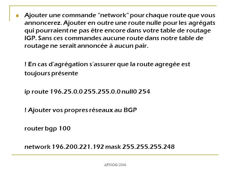 AFNOG 2006 Ajouter une commande network pour chaque route que vous annoncerez. Ajouter en outre une route nulle pour les agrégats qui pourraient ne pa