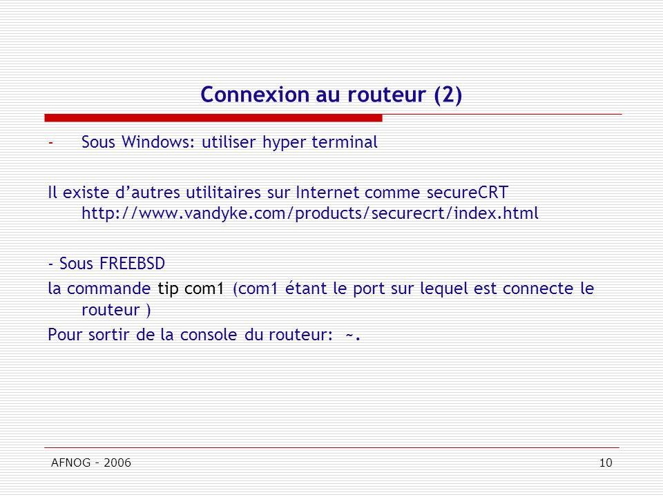 AFNOG - 200610 Connexion au routeur (2) -Sous Windows: utiliser hyper terminal Il existe dautres utilitaires sur Internet comme secureCRT http://www.vandyke.com/products/securecrt/index.html - Sous FREEBSD la commande tip com1 (com1 étant le port sur lequel est connecte le routeur ) Pour sortir de la console du routeur: ~.