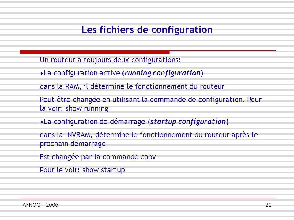 AFNOG - 200620 Les fichiers de configuration Un routeur a toujours deux configurations: La configuration active (running configuration) dans la RAM, il détermine le fonctionnement du routeur Peut être changée en utilisant la commande de configuration.