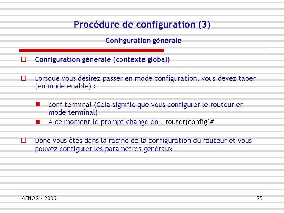 AFNOG - 200625 Procédure de configuration (3) Configuration générale Configuration générale (contexte global) Lorsque vous désirez passer en mode configuration, vous devez taper (en mode enable) : conf terminal (Cela signifie que vous configurer le routeur en mode terminal).