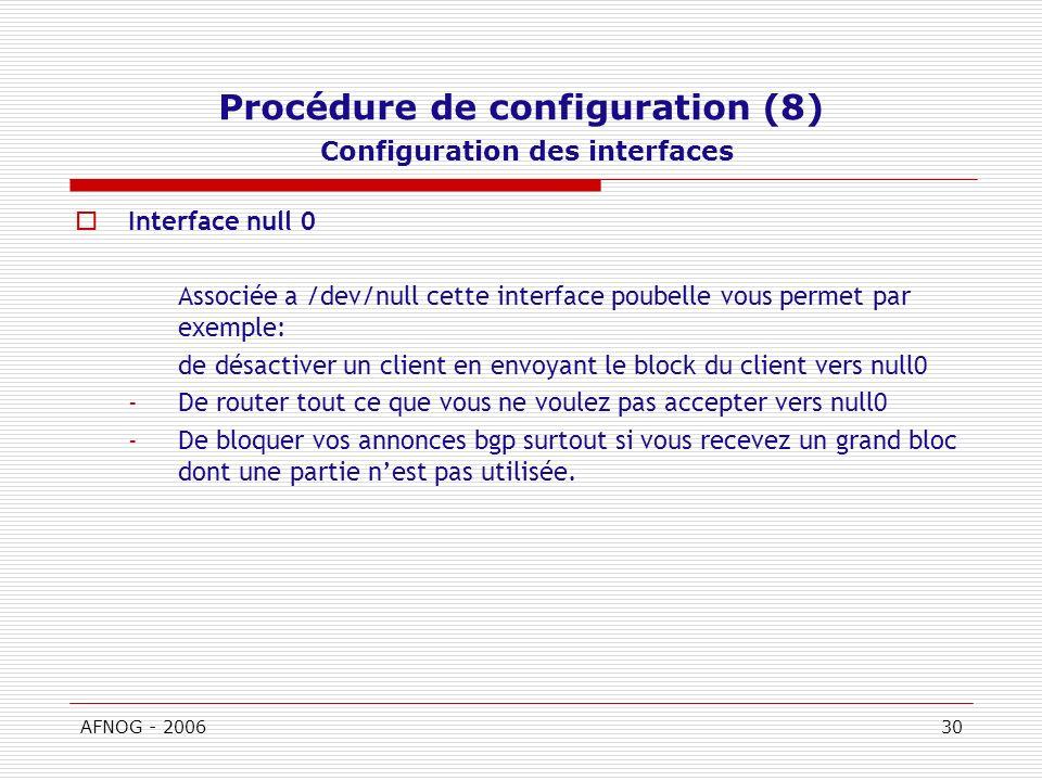 AFNOG - 200630 Procédure de configuration (8) Configuration des interfaces Interface null 0 Associée a /dev/null cette interface poubelle vous permet par exemple: de désactiver un client en envoyant le block du client vers null0 -De router tout ce que vous ne voulez pas accepter vers null0 -De bloquer vos annonces bgp surtout si vous recevez un grand bloc dont une partie nest pas utilisée.