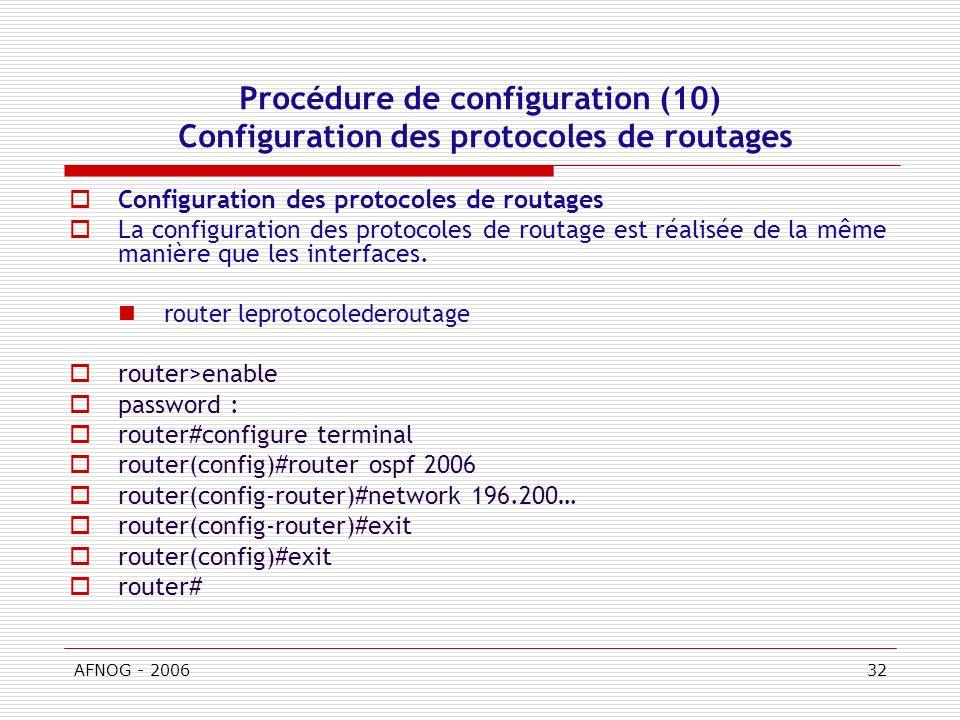 AFNOG - 200632 Procédure de configuration (10) Configuration des protocoles de routages Configuration des protocoles de routages La configuration des protocoles de routage est réalisée de la même manière que les interfaces.