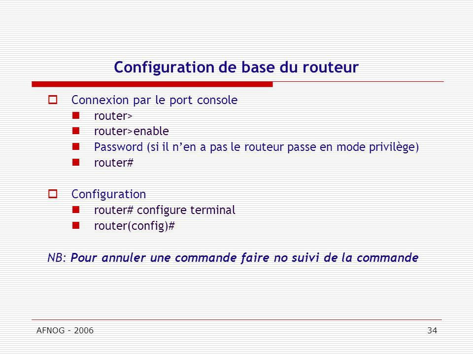 AFNOG - 200634 Configuration de base du routeur Connexion par le port console router> router>enable Password (si il nen a pas le routeur passe en mode privilège) router# Configuration router# configure terminal router(config)# NB: Pour annuler une commande faire no suivi de la commande