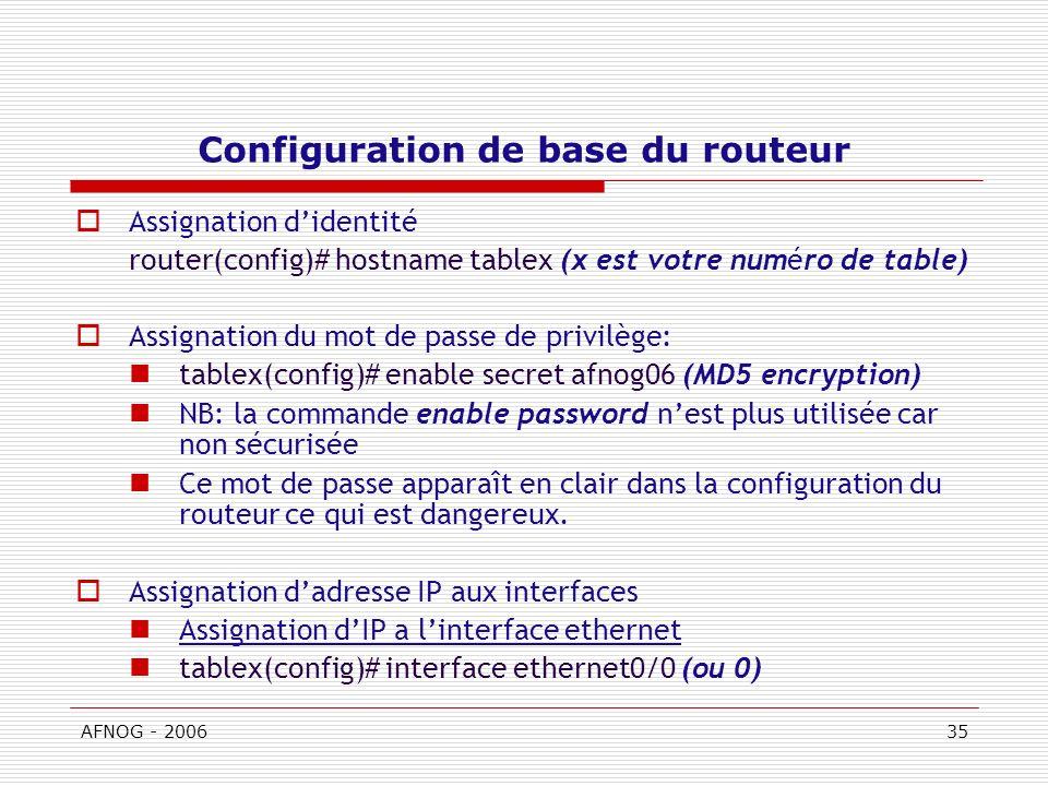 AFNOG - 200635 Configuration de base du routeur Assignation didentité router(config)# hostname tablex (x est votre numéro de table) Assignation du mot de passe de privilège: tablex(config)# enable secret afnog06 (MD5 encryption) NB: la commande enable password nest plus utilisée car non sécurisée Ce mot de passe apparaît en clair dans la configuration du routeur ce qui est dangereux.