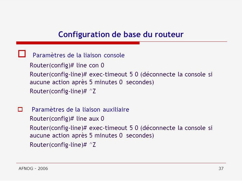 AFNOG - 200637 Configuration de base du routeur Paramètres de la liaison console Router(config)# line con 0 Router(config-line)# exec-timeout 5 0 (déconnecte la console si aucune action après 5 minutes 0 secondes) Router(config-line)# ^Z Paramètres de la liaison auxiliaire Router(config)# line aux 0 Router(config-line)# exec-timeout 5 0 (déconnecte la console si aucune action après 5 minutes 0 secondes) Router(config-line)# ^Z