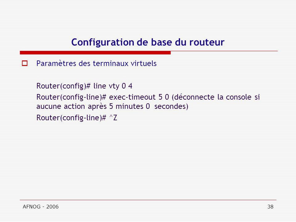 AFNOG - 200638 Configuration de base du routeur Paramètres des terminaux virtuels Router(config)# line vty 0 4 Router(config-line)# exec-timeout 5 0 (déconnecte la console si aucune action après 5 minutes 0 secondes) Router(config-line)# ^Z