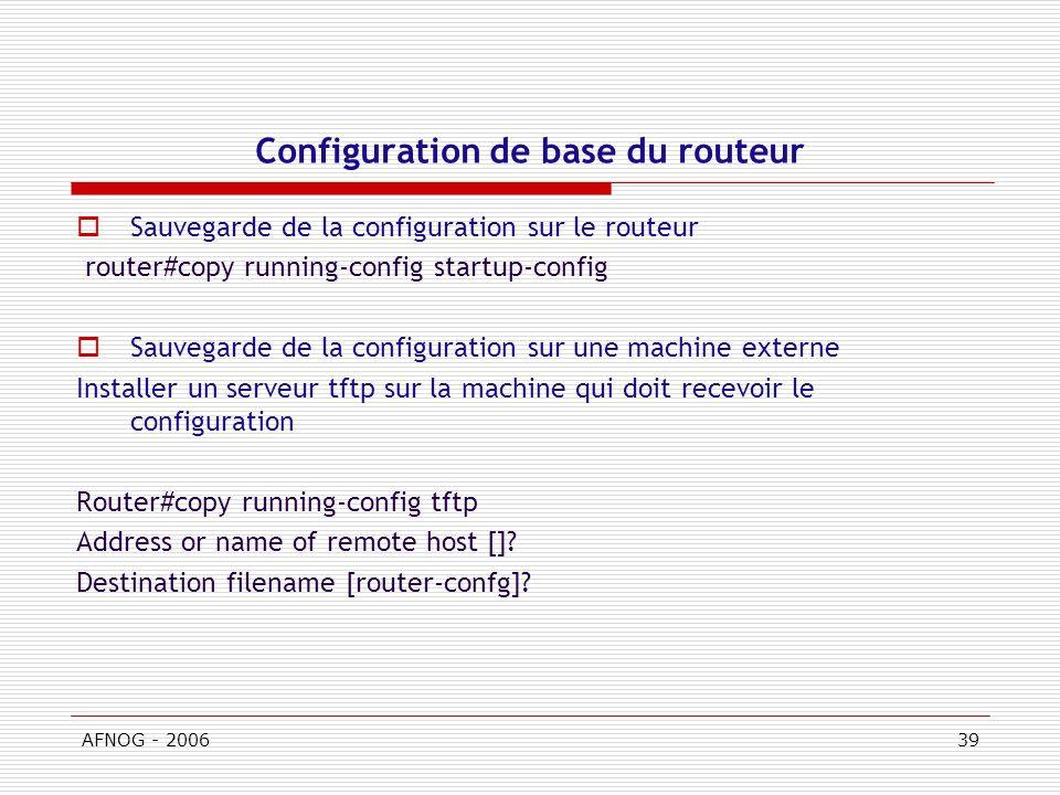 AFNOG - 200639 Configuration de base du routeur Sauvegarde de la configuration sur le routeur router#copy running-config startup-config Sauvegarde de la configuration sur une machine externe Installer un serveur tftp sur la machine qui doit recevoir le configuration Router#copy running-config tftp Address or name of remote host [].