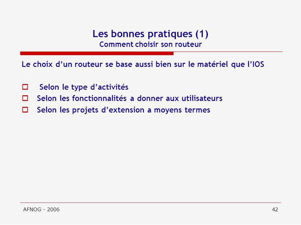 AFNOG - 200642 Les bonnes pratiques (1) Comment choisir son routeur Le choix dun routeur se base aussi bien sur le matériel que lIOS Selon le type dactivités Selon les fonctionnalités a donner aux utilisateurs Selon les projets dextension a moyens termes