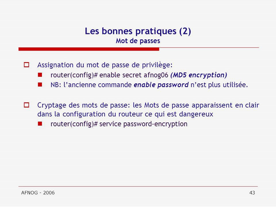 AFNOG - 200643 Les bonnes pratiques (2) Mot de passes Assignation du mot de passe de privilège: router(config)# enable secret afnog06 (MD5 encryption) NB: lancienne commande enable password nest plus utilisée.