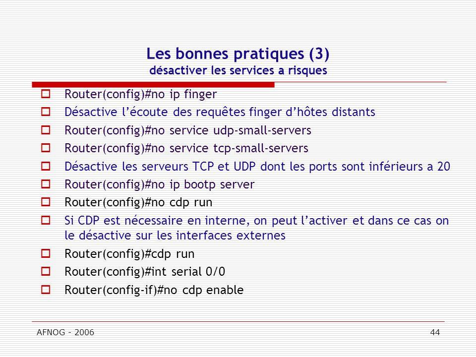 AFNOG - 200644 Les bonnes pratiques (3) désactiver les services a risques Router(config)#no ip finger Désactive lécoute des requêtes finger dhôtes distants Router(config)#no service udp-small-servers Router(config)#no service tcp-small-servers Désactive les serveurs TCP et UDP dont les ports sont inférieurs a 20 Router(config)#no ip bootp server Router(config)#no cdp run Si CDP est nécessaire en interne, on peut lactiver et dans ce cas on le désactive sur les interfaces externes Router(config)#cdp run Router(config)#int serial 0/0 Router(config-if)#no cdp enable