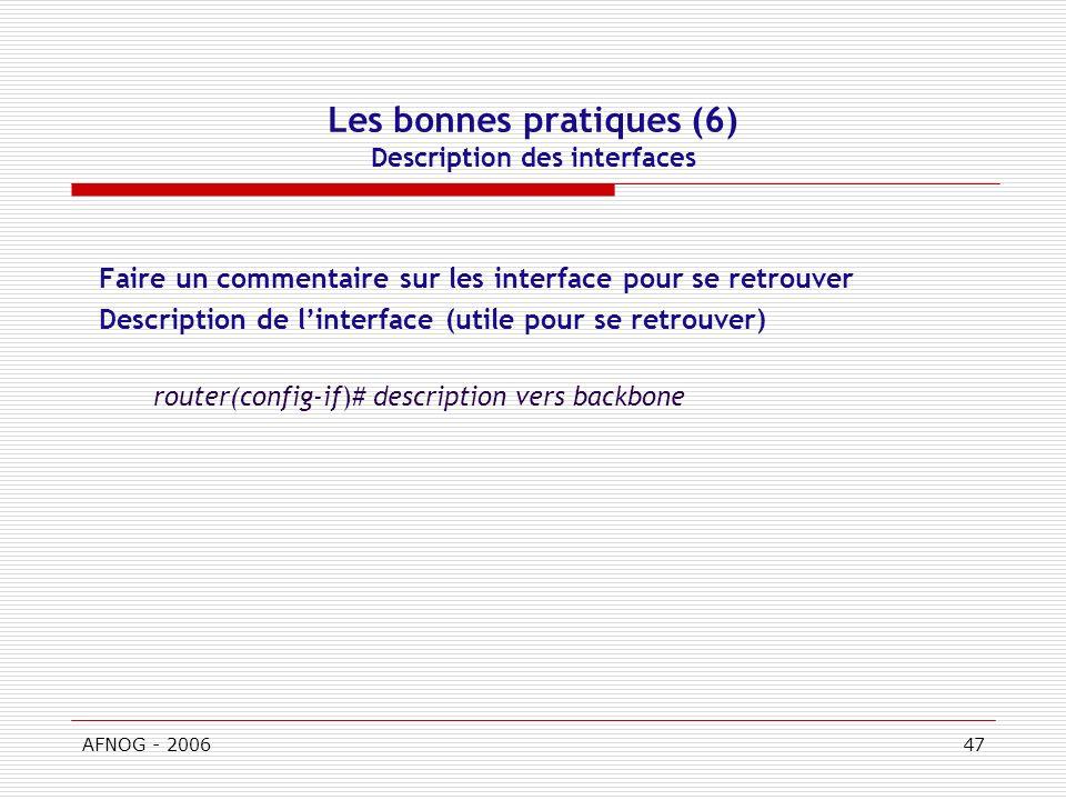 AFNOG - 200647 Les bonnes pratiques (6) Description des interfaces Faire un commentaire sur les interface pour se retrouver Description de linterface (utile pour se retrouver) router(config-if)# description vers backbone