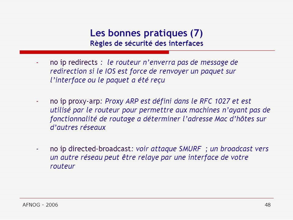 AFNOG - 200648 Les bonnes pratiques (7) Règles de sécurité des interfaces -no ip redirects : le routeur nenverra pas de message de redirection si le IOS est force de renvoyer un paquet sur linterface ou le paquet a été reçu -no ip proxy-arp: Proxy ARP est défini dans le RFC 1027 et est utilisé par le routeur pour permettre aux machines nayant pas de fonctionnalité de routage a déterminer ladresse Mac dhôtes sur dautres réseaux -no ip directed-broadcast: voir attaque SMURF ; un broadcast vers un autre réseau peut être relaye par une interface de votre routeur