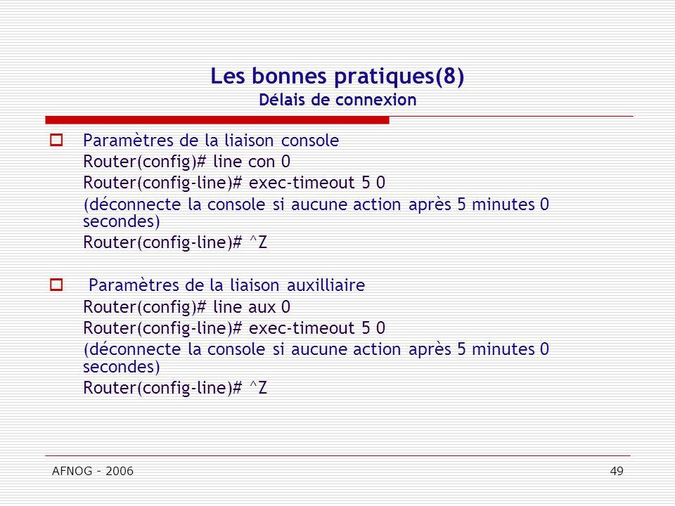 AFNOG - 200649 Les bonnes pratiques(8) Délais de connexion Paramètres de la liaison console Router(config)# line con 0 Router(config-line)# exec-timeout 5 0 (déconnecte la console si aucune action après 5 minutes 0 secondes) Router(config-line)# ^Z Paramètres de la liaison auxilliaire Router(config)# line aux 0 Router(config-line)# exec-timeout 5 0 (déconnecte la console si aucune action après 5 minutes 0 secondes) Router(config-line)# ^Z