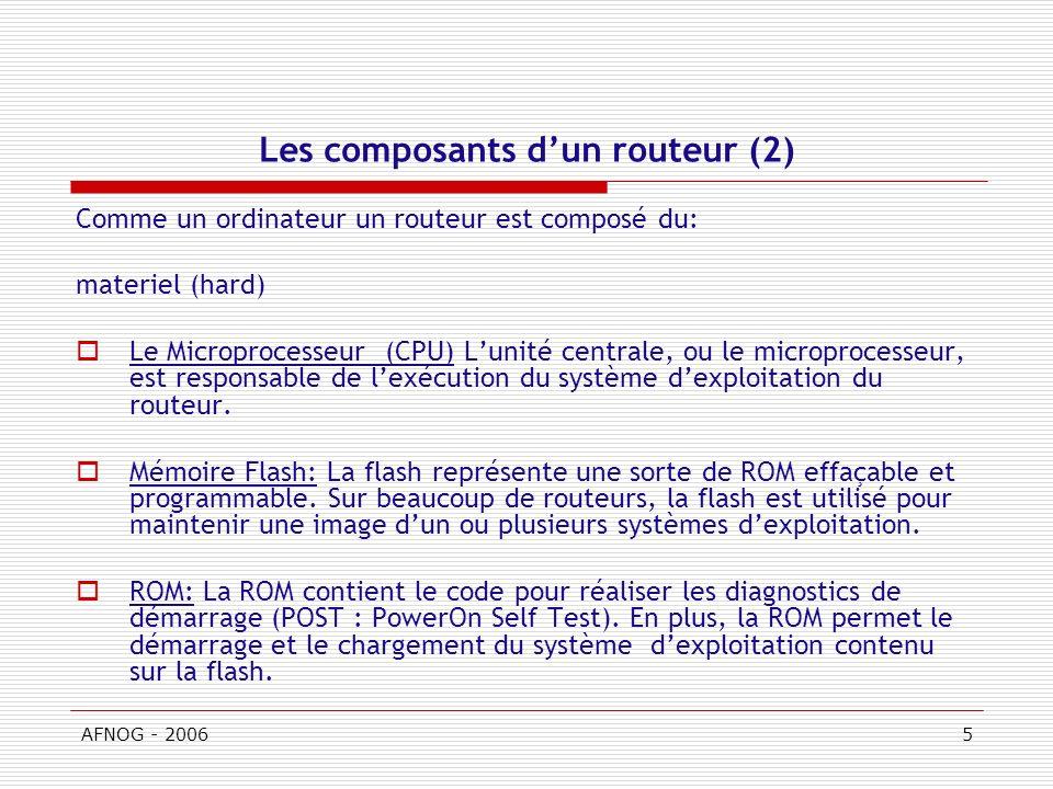 AFNOG - 20065 Les composants dun routeur (2) Comme un ordinateur un routeur est composé du: materiel (hard) Le Microprocesseur (CPU) Lunité centrale, ou le microprocesseur, est responsable de lexécution du système dexploitation du routeur.