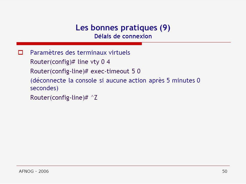 AFNOG - 200650 Les bonnes pratiques (9) Délais de connexion Paramètres des terminaux virtuels Router(config)# line vty 0 4 Router(config-line)# exec-timeout 5 0 (déconnecte la console si aucune action après 5 minutes 0 secondes) Router(config-line)# ^Z