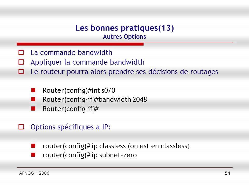 AFNOG - 200654 Les bonnes pratiques(13) Autres Options La commande bandwidth Appliquer la commande bandwidth Le routeur pourra alors prendre ses décisions de routages Router(config)#int s0/0 Router(config-if)#bandwidth 2048 Router(config-if)# Options spécifiques a IP: router(config)# ip classless (on est en classless) router(config)# ip subnet-zero