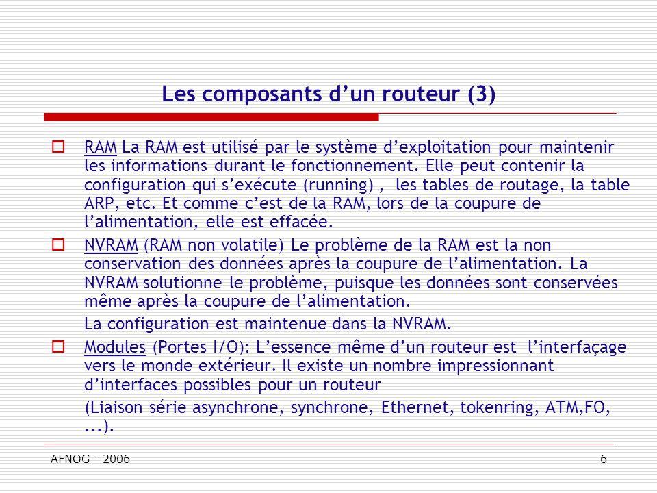 AFNOG - 20066 Les composants dun routeur (3) RAM La RAM est utilisé par le système dexploitation pour maintenir les informations durant le fonctionnement.