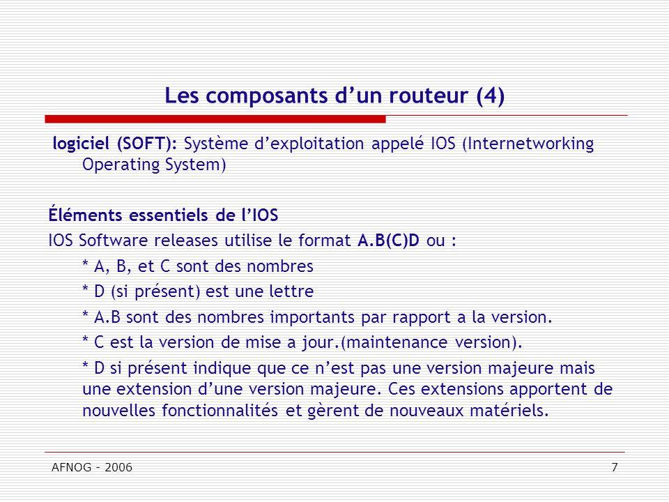 AFNOG - 20067 Les composants dun routeur (4) logiciel (SOFT): Système dexploitation appelé IOS (Internetworking Operating System) Éléments essentiels de lIOS IOS Software releases utilise le format A.B(C)D ou : * A, B, et C sont des nombres * D (si présent) est une lettre * A.B sont des nombres importants par rapport a la version.