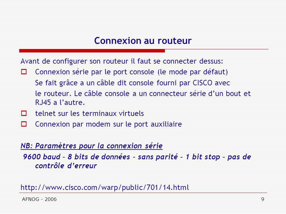 AFNOG - 20069 Connexion au routeur Avant de configurer son routeur il faut se connecter dessus: Connexion série par le port console (le mode par défaut) Se fait grâce a un câble dit console fourni par CISCO avec le routeur.
