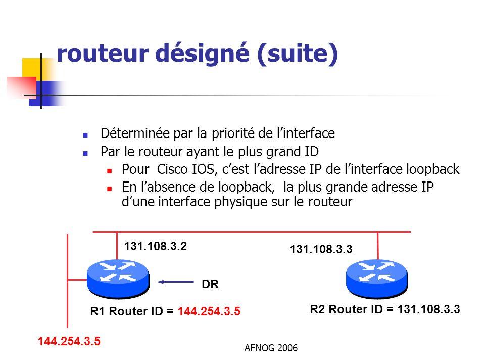 AFNOG 2006 routeur désigné (suite) Déterminée par la priorité de linterface Par le routeur ayant le plus grand ID Pour Cisco IOS, cest ladresse IP de