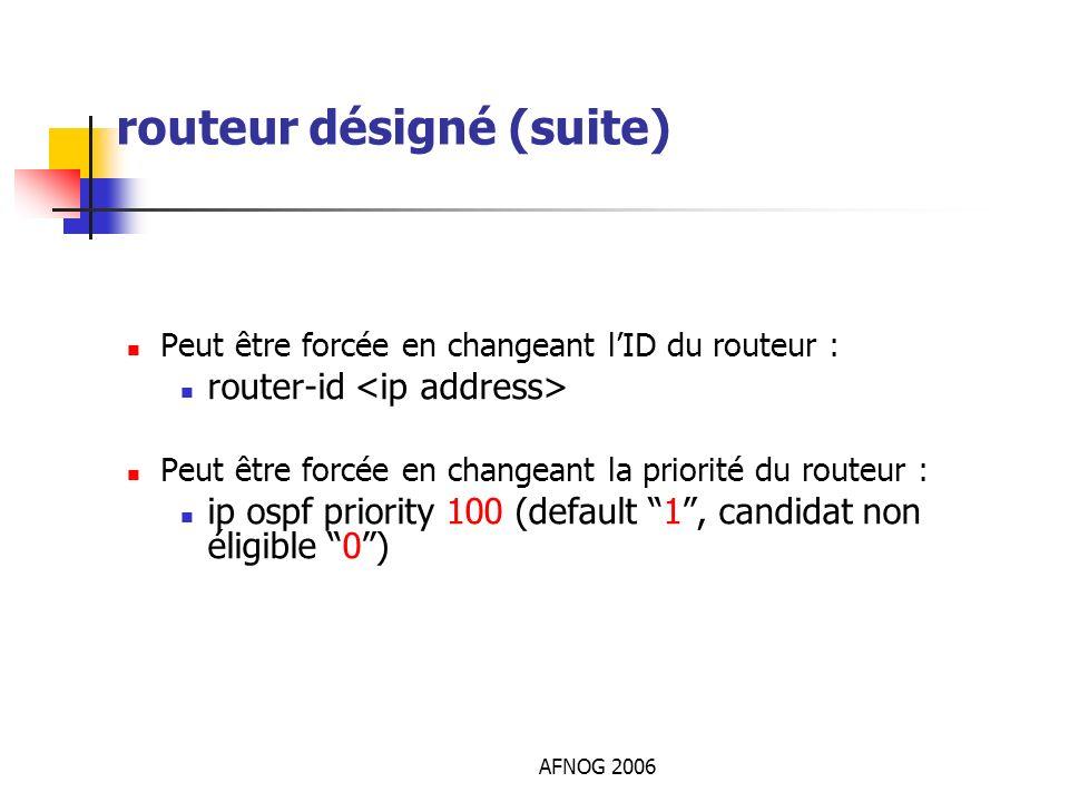 AFNOG 2006 routeur désigné (suite) Peut être forcée en changeant lID du routeur : router-id Peut être forcée en changeant la priorité du routeur : ip