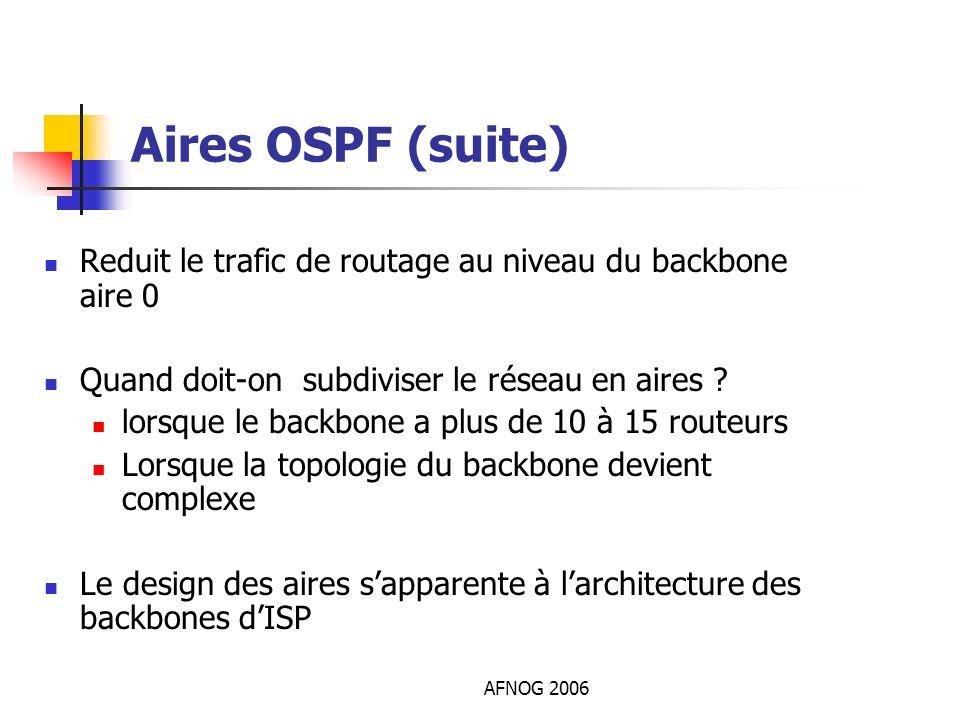 AFNOG 2006 Aires OSPF (suite) Reduit le trafic de routage au niveau du backbone aire 0 Quand doit-on subdiviser le réseau en aires ? lorsque le backbo