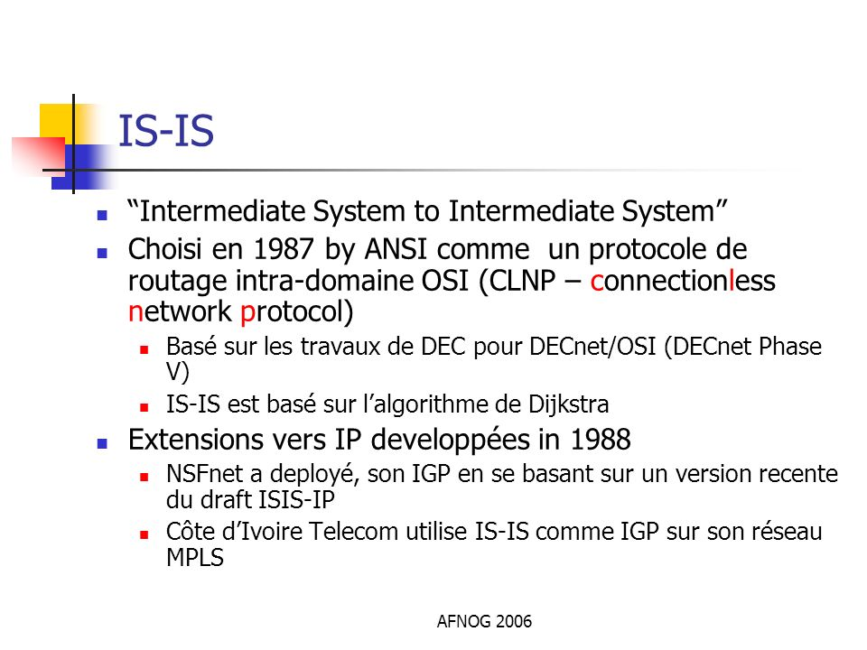 AFNOG 2006 IS-IS Intermediate System to Intermediate System Choisi en 1987 by ANSI comme un protocole de routage intra-domaine OSI (CLNP – connectionl