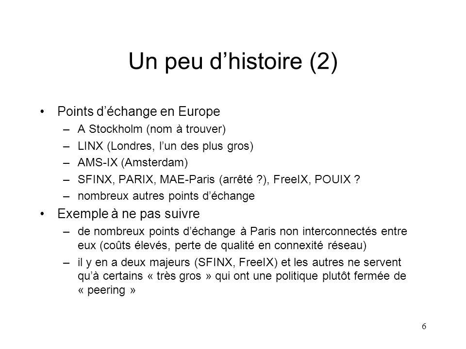 6 Un peu dhistoire (2) Points déchange en Europe –A Stockholm (nom à trouver) –LINX (Londres, lun des plus gros) –AMS-IX (Amsterdam) –SFINX, PARIX, MAE-Paris (arrêté ), FreeIX, POUIX .