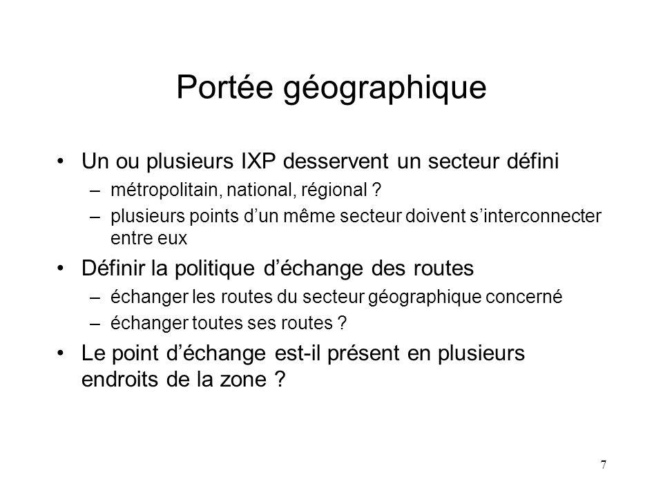 7 Portée géographique Un ou plusieurs IXP desservent un secteur défini –métropolitain, national, régional ? –plusieurs points dun même secteur doivent