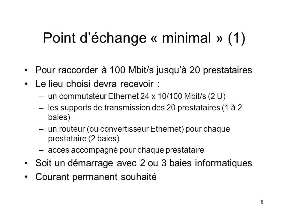 8 Point déchange « minimal » (1) Pour raccorder à 100 Mbit/s jusquà 20 prestataires Le lieu choisi devra recevoir : –un commutateur Ethernet 24 x 10/100 Mbit/s (2 U) –les supports de transmission des 20 prestataires (1 à 2 baies) –un routeur (ou convertisseur Ethernet) pour chaque prestataire (2 baies) –accès accompagné pour chaque prestataire Soit un démarrage avec 2 ou 3 baies informatiques Courant permanent souhaité