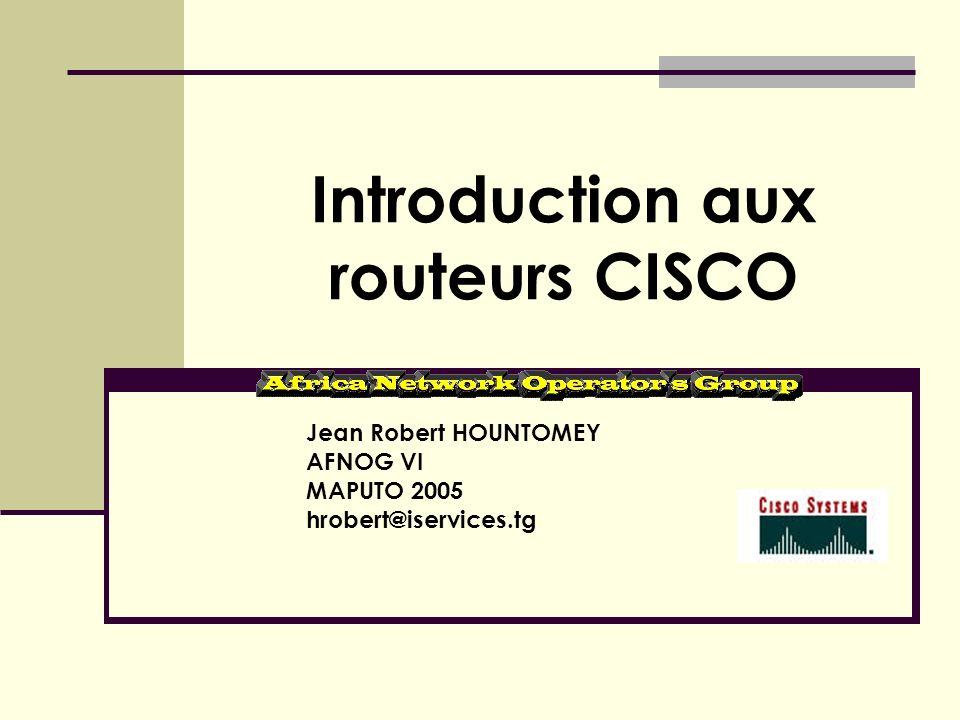 Introduction aux routeurs CISCO Jean Robert HOUNTOMEY AFNOG VI MAPUTO 2005 hrobert@iservices.tg