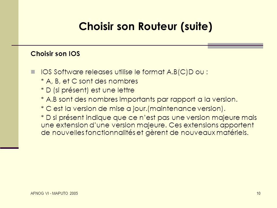 AFNOG VI - MAPUTO 2005 10 Choisir son Routeur (suite) Choisir son IOS IOS Software releases utilise le format A.B(C)D ou : * A, B, et C sont des nombr