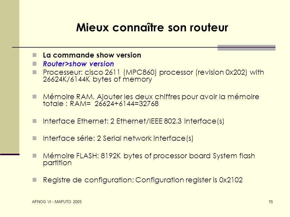 AFNOG VI - MAPUTO 2005 15 Mieux connaître son routeur La commande show version Router>show version Processeur: cisco 2611 (MPC860) processor (revision