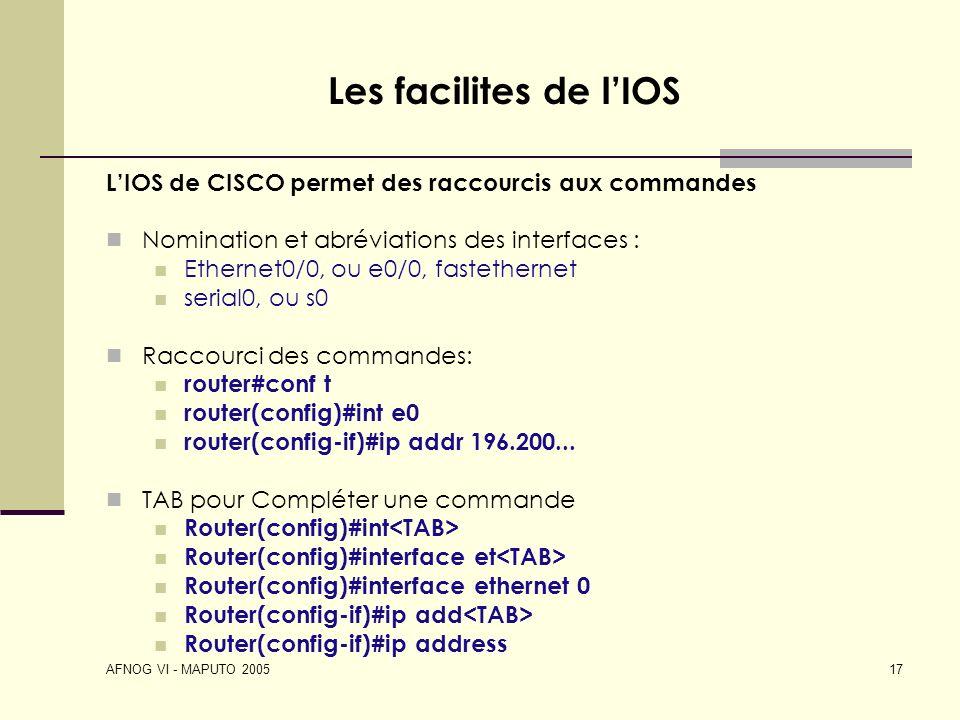 AFNOG VI - MAPUTO 2005 17 Les facilites de lIOS LIOS de CISCO permet des raccourcis aux commandes Nomination et abréviations des interfaces : Ethernet